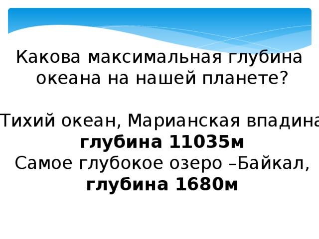 Какова максимальная глубина  океана на нашей планете?  Тихий океан, Марианская впадина,  глубина 11035м  Самое глубокое озеро –Байкал,  глубина 1680м