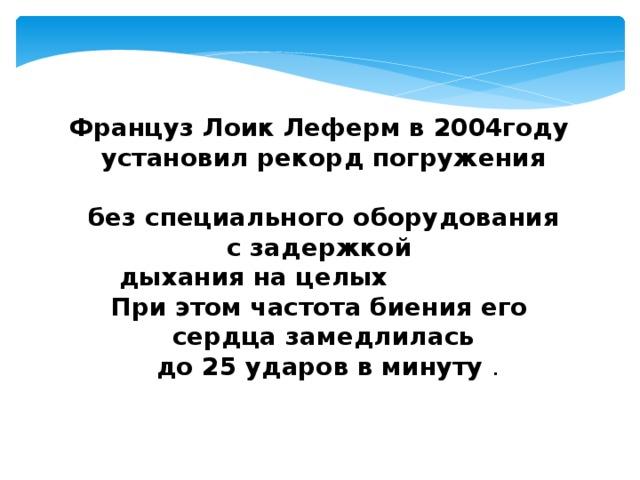 Француз Лоик Леферм в 2004году установил рекорд погружения  на глубину 171 м  без специального оборудования с задержкой дыхания на целых 7 минут!  При этом частота биения его сердца замедлилась  до 25 ударов в минуту .