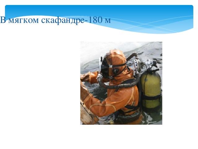 В мягком скафандре-180 м
