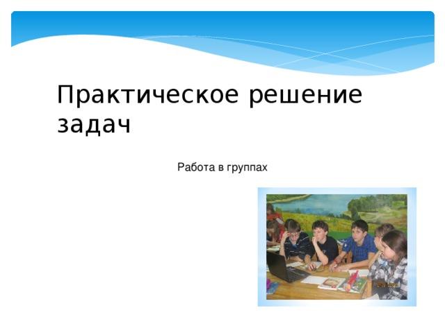 Практическое решение задач Работа в группах