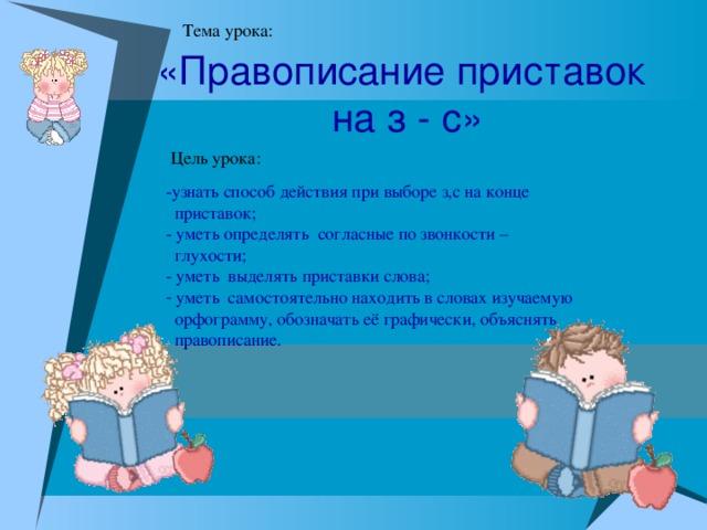 «Правописание приставок  на з - с» -узнать способ действия при выборе з,с на конце  приставок;  - уметь определять согласные по звонкости –  глухости; - уметь выделять приставки слова;   уметь самостоятельно находить в словах изучаемую  орфограмму, обозначать её графически, объяснять  правописание.