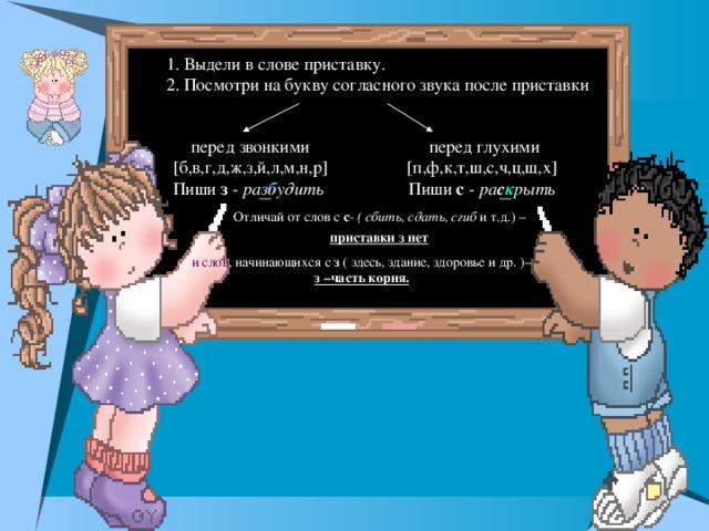 1. Выдели в слове приставку.  2. Посмотри на букву согласного звука после приставки перед звонкими  [б,в,г,д,ж,з,й,л,м,н,р]  Пиши з - раз б удить  перед глухими  [п,ф,к,т,ш,с,ч,ц,щ,х]  Пиши с - ра с к рыть  Отличай от слов с с - ( сбить, сдать, сгиб и т.д.) – приставки з нет  и слов , начинающихся с з ( здесь, здание, здоровье и др. )– з –часть корня.
