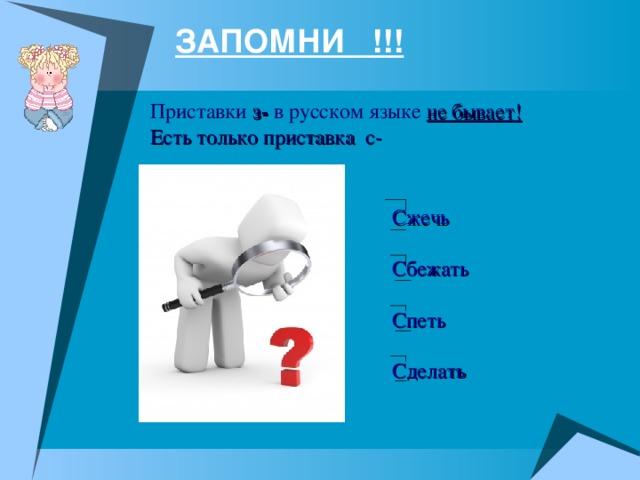 ЗАПОМНИ !!! Приставки з- в русском языке не бывает! Есть только приставка с-    Сжечь Сбежать Спеть Сделать