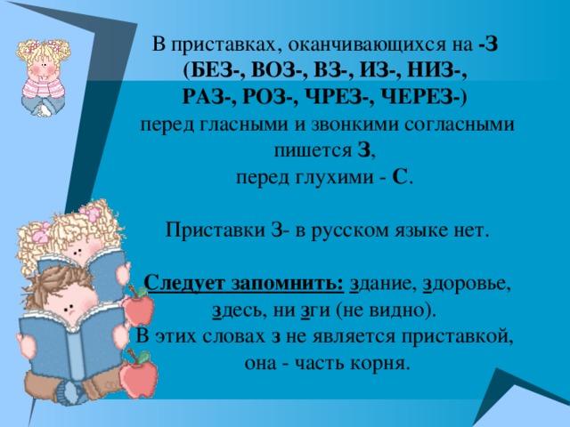В приставках, оканчивающихся на -З (БЕЗ-, ВОЗ-, ВЗ-, ИЗ-, НИЗ-, РАЗ-, РОЗ-, ЧРЕЗ-, ЧЕРЕЗ-)  перед гласными и звонкими согласными пишется З , перед глухими - С . Приставки З- в русском языке нет. Следует запомнить:  з дание, з доровье, з десь, ни з ги (не видно). В этих словах з не является приставкой, она - часть корня.