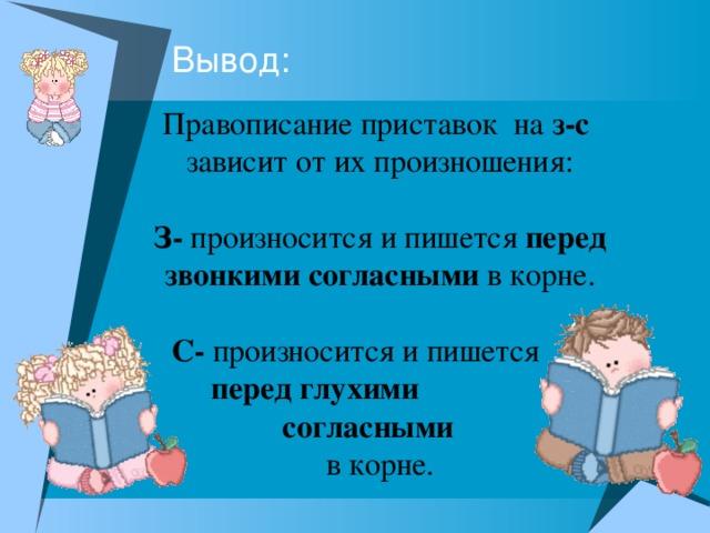 Правописание приставок на з-с зависит от их произношения:  З- произносится и пишется перед звонкими согласными в корне.  С- произносится и пишется  перед глухими  согласными в корне.