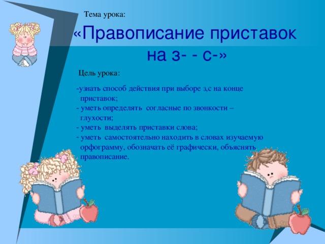 «Правописание приставок  на з- - с-» -узнать способ действия при выборе з,с на конце  приставок;  - уметь определять согласные по звонкости –  глухости; - уметь выделять приставки слова;   уметь самостоятельно находить в словах изучаемую  орфограмму, обозначать её графически, объяснять  правописание.