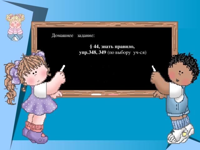 Домашнее задание: § 44, знать правило,  упр.348, 349 (по выбору уч-ся)