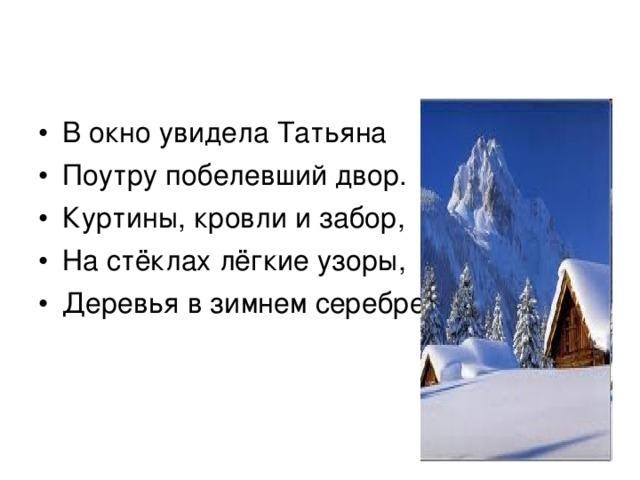 В окно увидела Татьяна Поутру побелевший двор. Куртины, кровли и забор, На стёклах лёгкие узоры, Деревья в зимнем серебре…