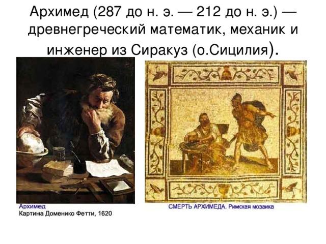 Архимед (287 до н. э. — 212 до н. э.) — древнегреческий математик, механик и инженер из Сиракуз (о.Сицилия ).