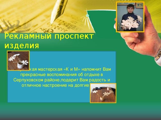Рекламный проспект изделия   Творческая мастерская «К и М» напомнит Вам прекрасные воспоминания об отдыхе в Серпуховском районе,подарит Вам радость и отличное настроение на долгие годы!