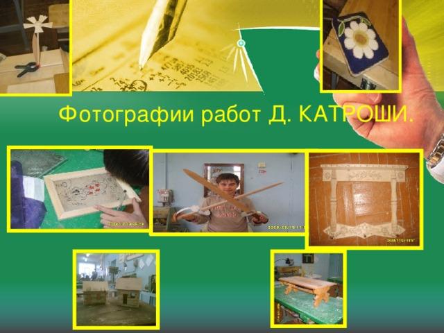 Фотографии работ Д. КАТРОШИ.