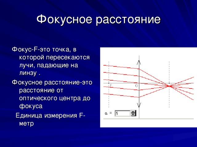 Фокусное расстояние Фокус- F- это точка, в которой пересекаются лучи, падающие на линзу . Фокусное расстояние-это расстояние от оптического центра до фокуса  Единица измерения F- метр