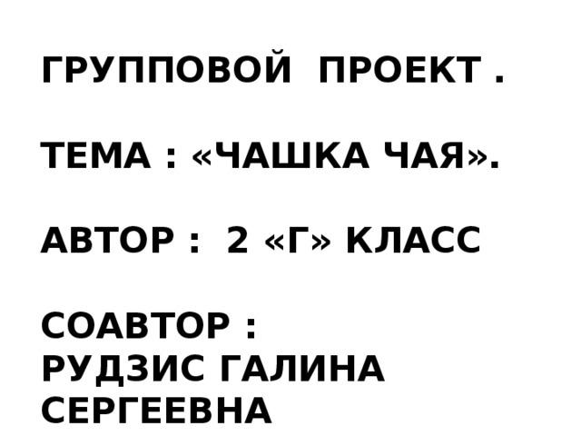 ГРУППОВОЙ ПРОЕКТ .  ТЕМА : «ЧАШКА ЧАЯ».  АВТОР : 2 «Г» КЛАСС  СОАВТОР : РУДЗИС ГАЛИНА СЕРГЕЕВНА