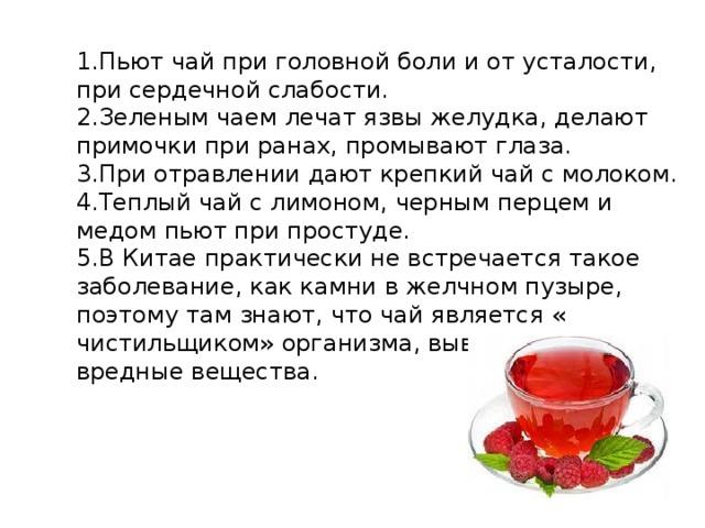 1.Пьют чай при головной боли и от усталости, при сердечной слабости. 2.Зеленым чаем лечат язвы желудка, делают примочки при ранах, промывают глаза. 3.При отравлении дают крепкий чай с молоком. 4.Теплый чай с лимоном, черным перцем и медом пьют при простуде. 5.В Китае практически не встречается такое заболевание, как камни в желчном пузыре, поэтому там знают, что чай является « чистильщиком» организма, выводя из него вредные вещества.