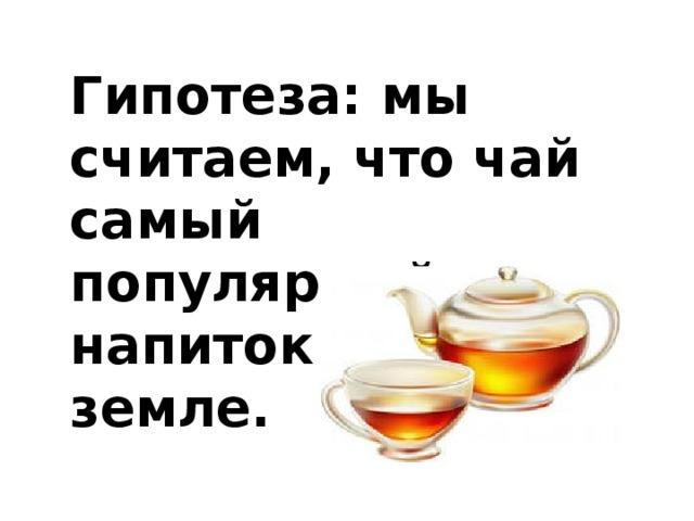 Гипотеза:мы считаем, что чай самый популярный напиток на земле.