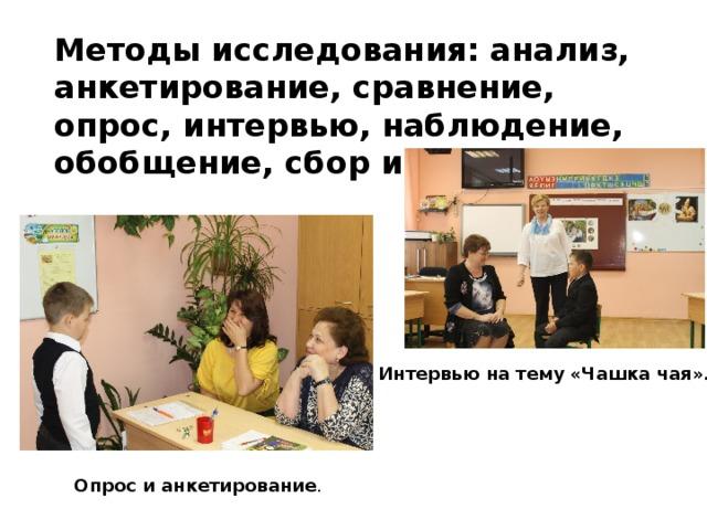 Методы исследования:анализ, анкетирование, сравнение, опрос, интервью, наблюдение, обобщение, сбор информации Интервью на тему «Чашка чая». Опрос и анкетирование .