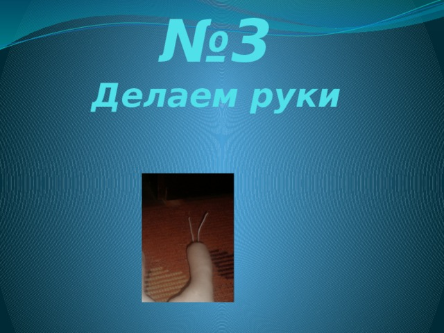 № 3  Делаем руки