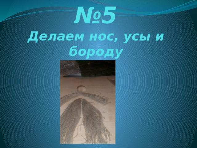 № 5  Делаем нос, усы и бороду