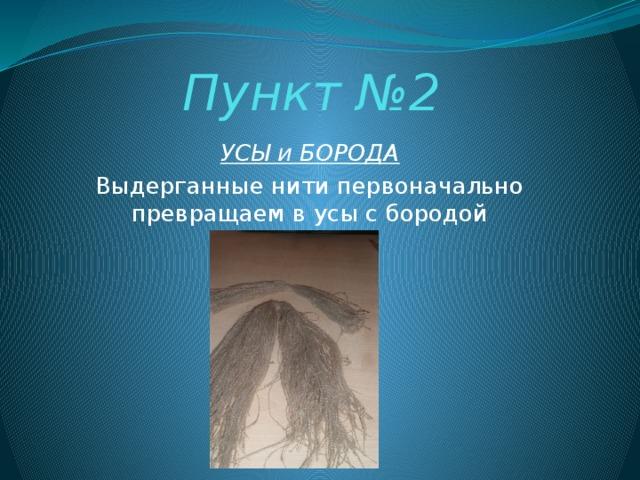 Пункт №2 УСЫ и БОРОДА Выдерганные нити первоначально превращаем в усы с бородой