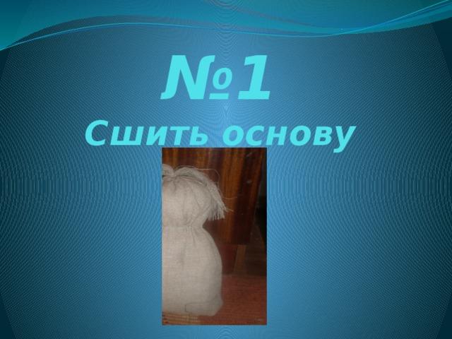 № 1  Сшить основу