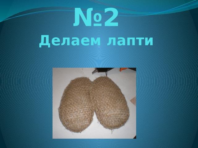 № 2  Делаем лапти