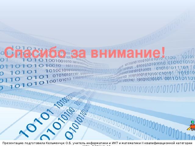 Спасибо за внимание! Презентацию подготовила Кельменчук О.Б. учитель информатики и ИКТ и математики II квалификационной категории МОУ «БСОШ № 13»