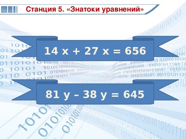Станция 5. «Знатоки уравнений» 14 x + 27 x = 656 81 y – 38 y = 645