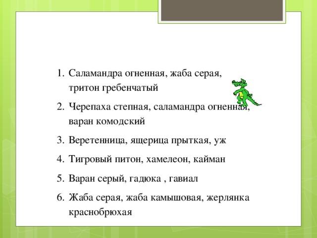 Саламандра огненная, жаба серая, тритон гребенчатый Черепаха степная, саламандра огненная, варан комодский Веретенница, ящерица прыткая, уж Тигровый питон, хамелеон, кайман Варан серый, гадюка , гавиал Жаба серая, жаба камышовая, жерлянка  краснобрюхая