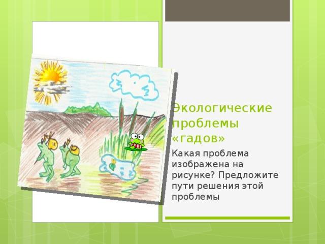 Экологические проблемы «гадов» Какая проблема изображена на рисунке? Предложите пути решения этой проблемы