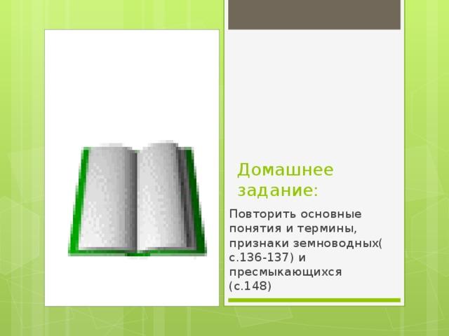 Домашнее задание: Повторить основные понятия и термины, признаки земноводных( с.136-137) и пресмыкающихся (с.148)