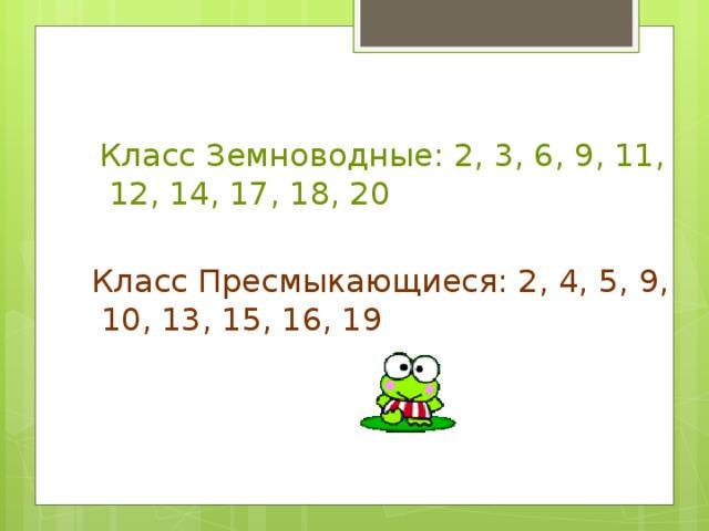 Класс Земноводные: 2, 3, 6, 9, 11,  12, 14, 17, 18, 20 Класс Пресмыкающиеся: 2, 4, 5, 9,  10, 13, 15, 16, 19