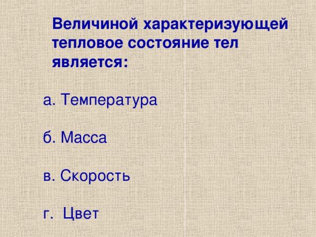 Величиной характеризующей  тепловое состояние тел  является:  а. Температура  б. Масса  в. Скорость  г. Цвет