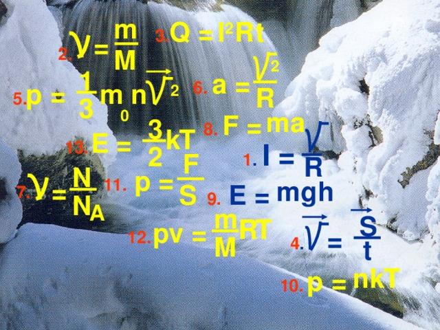 m I 2 R t 3. Q =  =  M 2.  2 1 6. a =  2  p = n m R 5. 0 3 a m   1 . I =  8. F = 3 k T  E = 13. 2 F  R N 11.  p = h g  = m 9.  E = S 7. N   A m S R T  pv = 4 .   = 12. M t k n T  p = 10.
