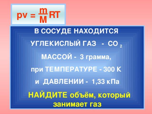m  pv = R T M В СОСУДЕ НАХОДИТСЯ УГЛЕКИСЛЫЙ ГАЗ - СО 2  МАССОЙ - 3 грамма,  при ТЕМПЕРАТУРЕ - 300 К и ДАВЛЕНИИ - 1,33 кПа  НАЙДИТЕ объём, который занимает газ