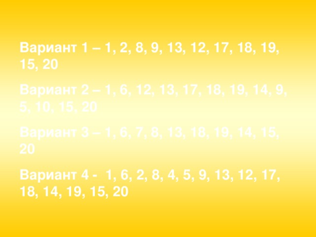 Вариант 1 – 1, 2, 8, 9, 13, 12, 17, 18, 19, 15, 20 Вариант 2 – 1, 6, 12, 13, 17, 18, 19, 14, 9, 5, 10, 15, 20 Вариант 3 – 1, 6, 7, 8, 13, 18, 19, 14, 15, 20 Вариант 4 - 1, 6, 2, 8, 4, 5, 9, 13, 12, 17, 18, 14, 19, 15, 20