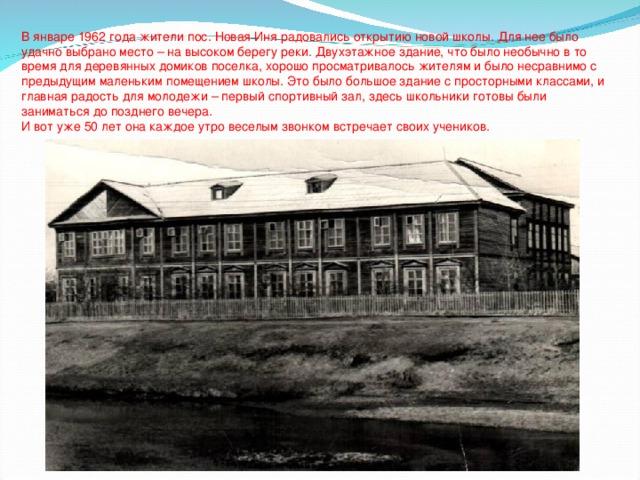 В январе 1962 года жители пос. Новая Иня радовались открытию новой школы. Для нее было удачно выбрано место – на высоком берегу реки. Двухэтажное здание, что было необычно в то время для деревянных домиков поселка, хорошо просматривалось жителям и было несравнимо с предыдущим маленьким помещением школы. Это было большое здание с просторными классами, и главная радость для молодежи – первый спортивный зал, здесь школьники готовы были заниматься до позднего вечера. И вот уже 50 лет она каждое утро веселым звонком встречает своих учеников.