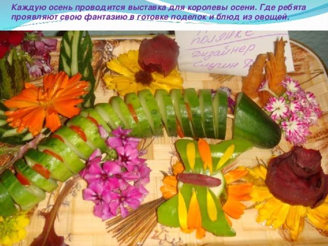 Каждую осень проводится выставка для королевы осени. Где ребята проявляют свою фантазию в готовке поделок и блюд из овощей.