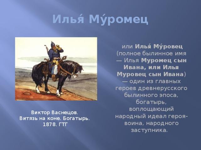 Илья́ Му́ромец  или Илья́ Му́ровец (полное былинное имя — Илья Муромец сын Ивана, или Илья Муровец сын Ивана ) — один из главных героев древнерусского былинного эпоса, богатырь, воплощающий народный идеал героя-воина, народного заступника. Виктор Васнецов. Витязь на коне. Богатырь. 1878. ГТГ