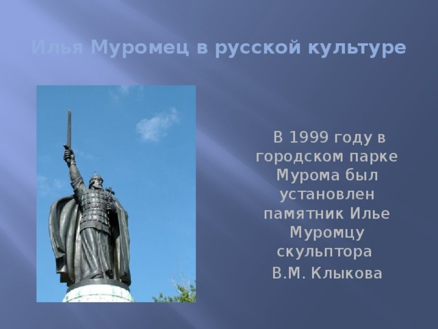 Илья Муромец в русской культуре    В 1999 году в городском парке Мурома был установлен памятник Илье Муромцу скульптора  В.М. Клыкова