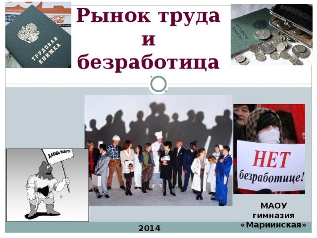Рынок труда  и  безработица МАОУ гимназия «Мариинская» 2014