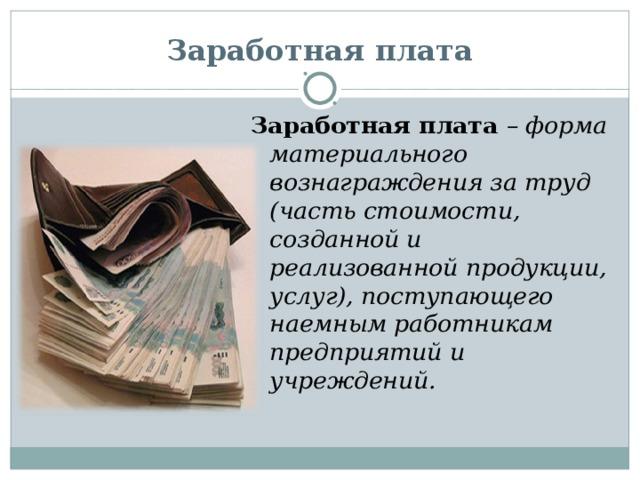 Заработная плата Заработная плата – форма материального вознаграждения за труд (часть стоимости, созданной и реализованной продукции, услуг), поступающего наемным работникам предприятий и учреждений.
