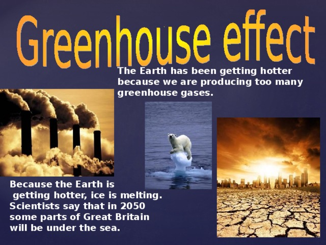 The Earth has been getting hotter because we are producing too  many greenhouse  gases.  Because the Earth is  getting hotter, ice is melting. Scientists say that in 2050 some parts of Great Britain will be under the sea.