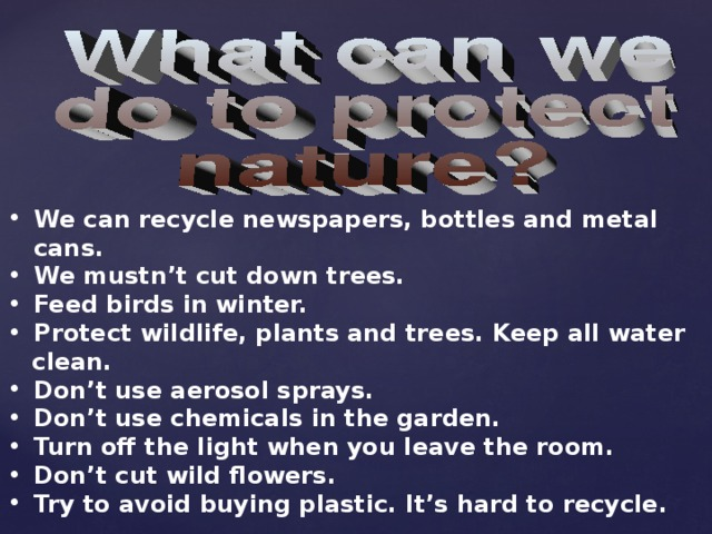 We can recycle newspapers, bottles and metal cans. We mustn't cut down trees. Feed birds in winter. Protect wildlife, plants and trees. Keep all water  clean. Don't use aerosol sprays. Don't use chemicals in the garden. Turn off the light when you leave the room. Don't cut wild flowers. Try to avoid buying plastic. It's hard to recycle.