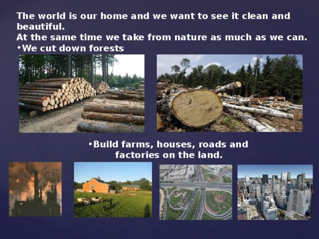 The world is our home and we want to see it clean and beautiful. At the same time we take from nature as much as we can. We cut down forests Build farms, houses, roads and Build farms, houses, roads and Build farms, houses, roads and Build farms, houses, roads and Build farms, houses, roads and  factories on the land.