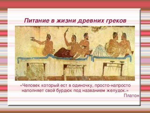 Питание в жизни древних греков «Человек который ест в одиночку, просто-напросто наполняет свой бурдюк под названием желудок.» Платон