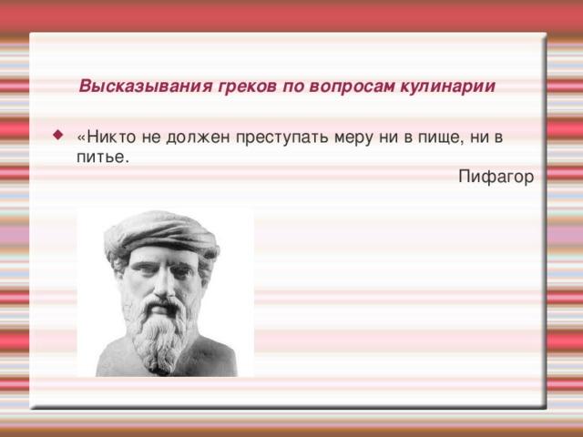Высказывания греков по вопросам кулинарии «Никто не должен преступать меру ни в пище, ни в питье. Пифагор