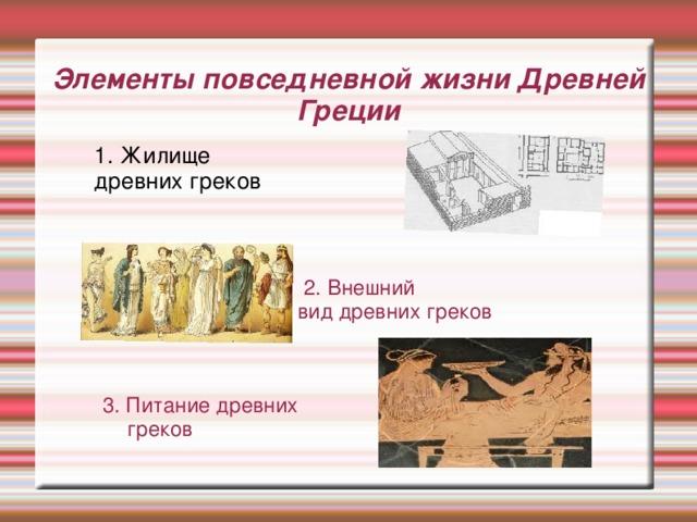 Элементы повседневной жизни Древней Греции  2. Внешний  вид древних греков 3. Питание древних  греков 1. Жилище древних греков