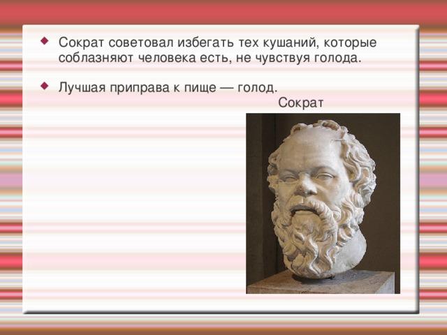 Сократ советовал избегать тех кушаний, которые соблазняют человека есть, не чувствуя голода. Лучшая приправа к пище — голод.