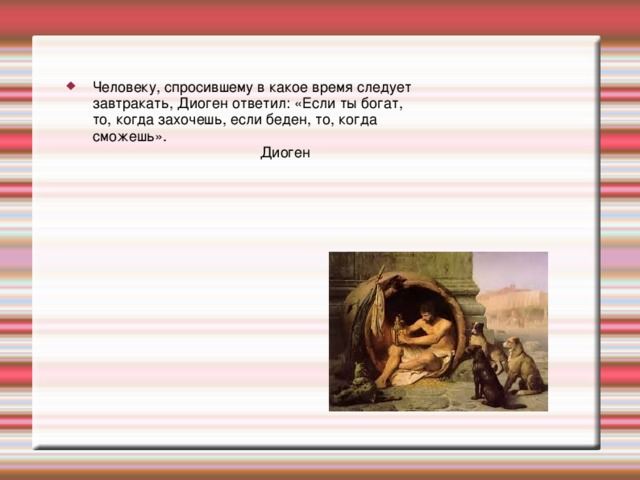 Человеку, спросившему в какое время следует завтракать, Диоген ответил: «Если ты богат, то, когда захочешь, если беден, то, когда сможешь».