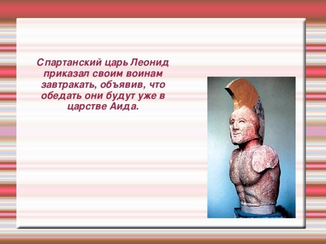 Спартанский царь Леонид приказал своим воинам завтракать, объявив, что обедать они будут уже в царстве Аида.